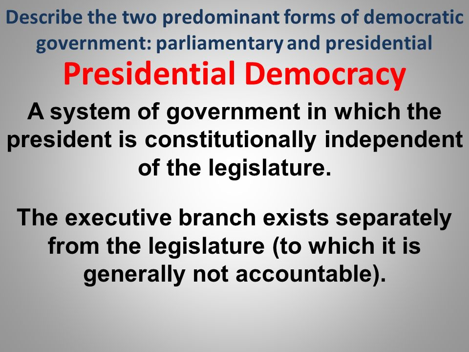 Describe the two predominant forms of democratic government: parliamentary and presidential Presidential Democracy A system of government in which the