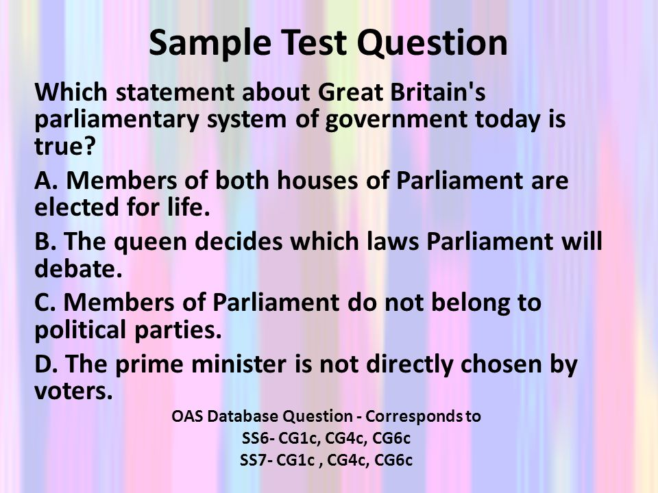 Sample Test Question Which statement about Great Britain's parliamentary system of government today is true? A. Members of both houses of Parliament a