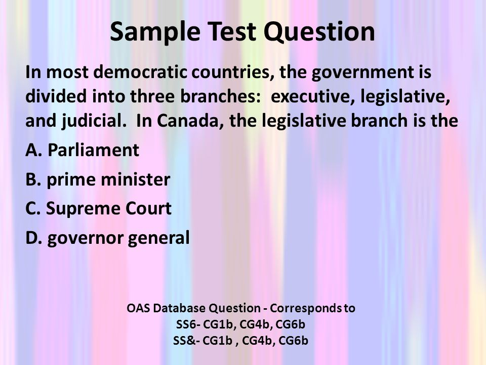 Sample Test Question In most democratic countries, the government is divided into three branches: executive, legislative, and judicial. In Canada, the