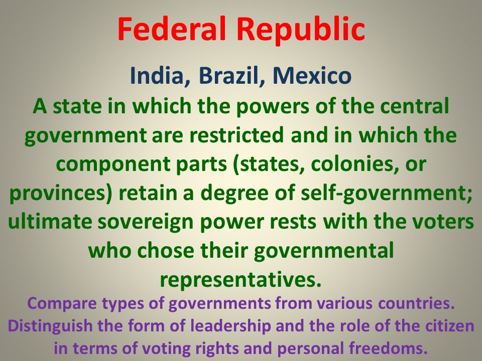 Federal Republic India, Brazil, Mexico Compare types of governments from various countries. Distinguish the form of leadership and the role of the cit