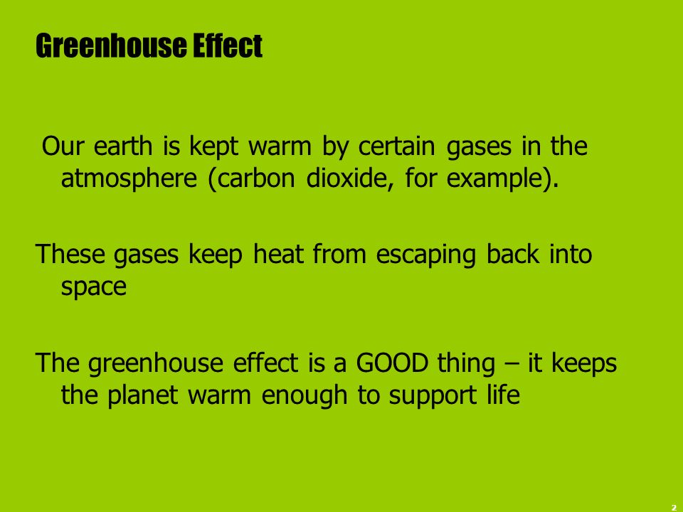 2 Greenhouse Effect Our earth is kept warm by certain gases in the atmosphere (carbon dioxide, for example). These gases keep heat from escaping back