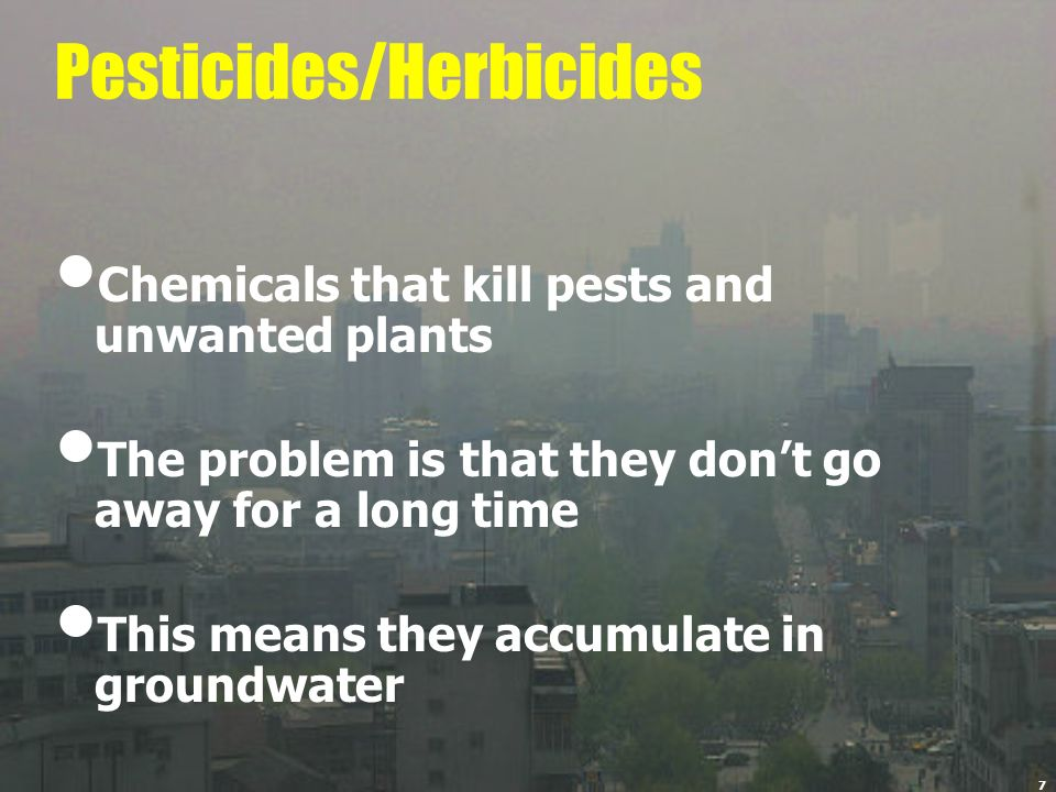 7 Pesticides/Herbicides Chemicals that kill pests and unwanted plants The problem is that they dont go away for a long time This means they accumulate