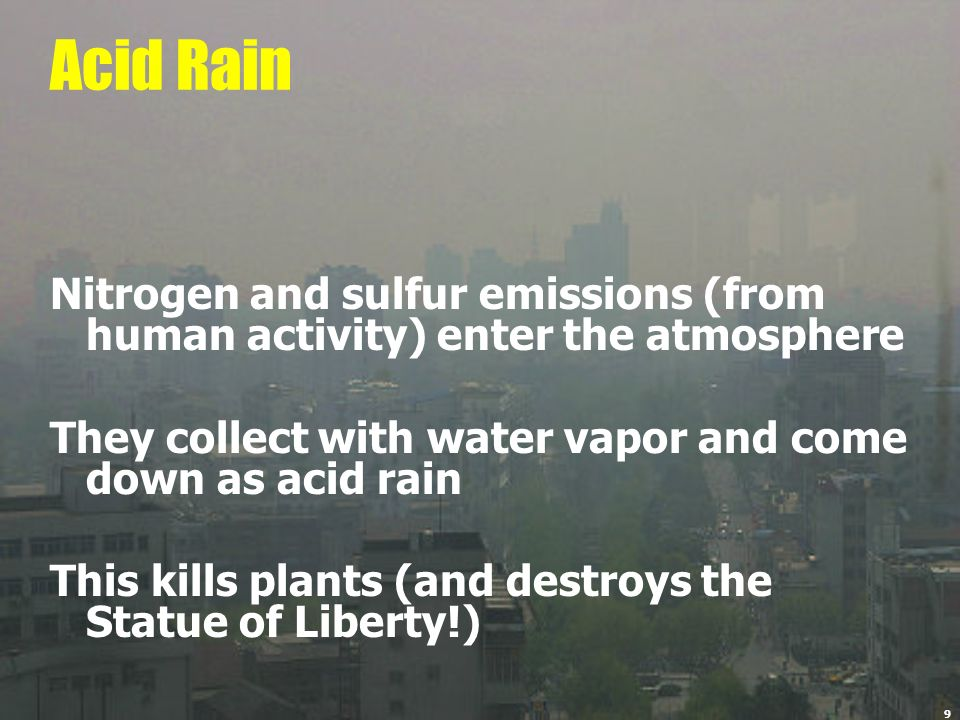 9 Acid Rain Nitrogen and sulfur emissions (from human activity) enter the atmosphere They collect with water vapor and come down as acid rain This kil