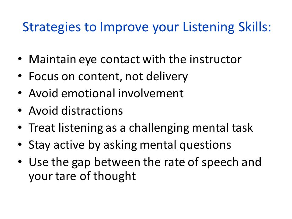 Strategies to Improve your Listening Skills: Maintain eye contact with the instructor Focus on content, not delivery Avoid emotional involvement Avoid distractions Treat listening as a challenging mental task Stay active by asking mental questions Use the gap between the rate of speech and your tare of thought