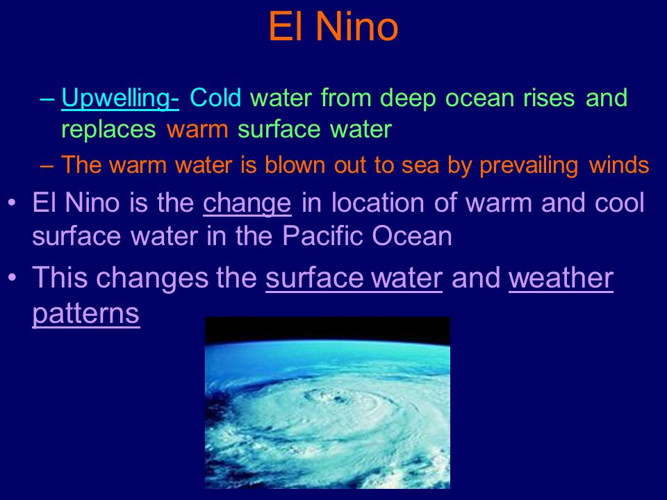 El Nino –Upwelling- Cold water from deep ocean rises and replaces warm surface water –The warm water is blown out to sea by prevailing winds El Nino i