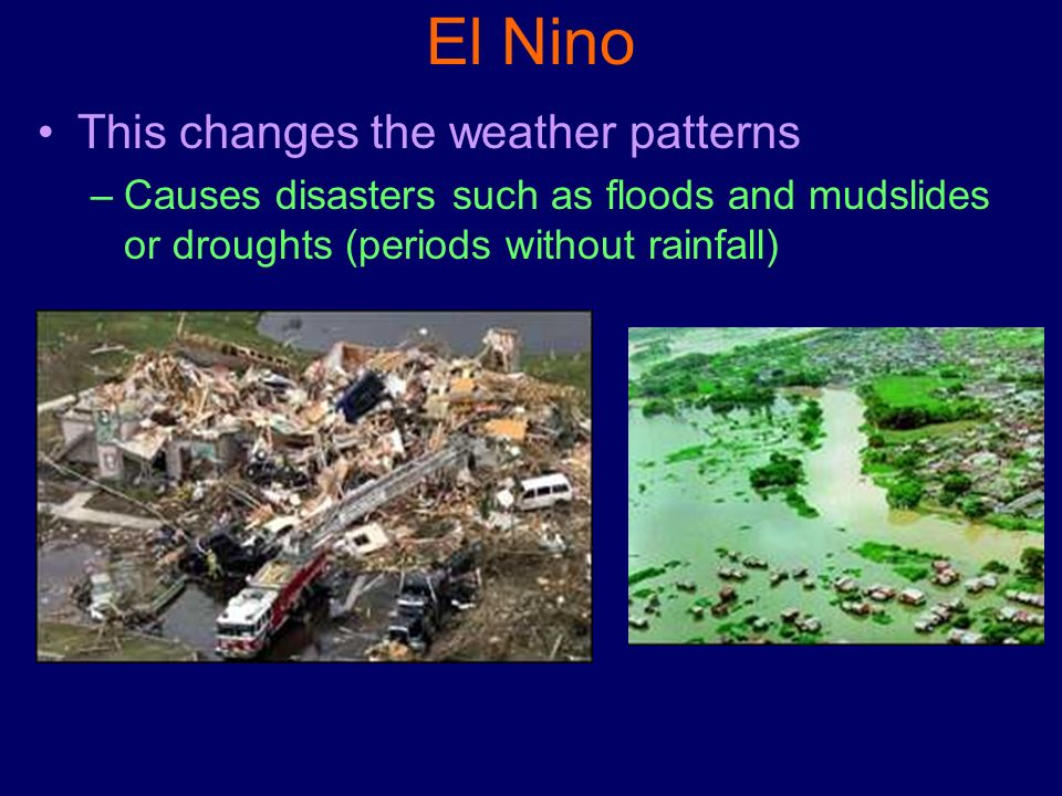 El Nino This changes the weather patterns –Causes disasters such as floods and mudslides or droughts (periods without rainfall)