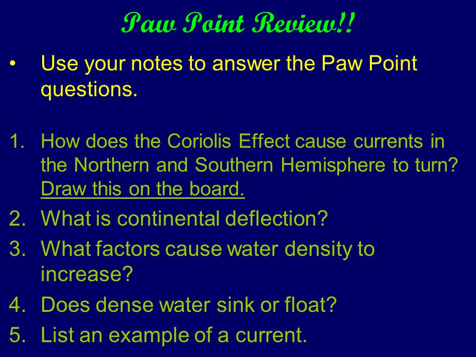Paw Point Review!! Use your notes to answer the Paw Point questions. 1.How does the Coriolis Effect cause currents in the Northern and Southern Hemisp