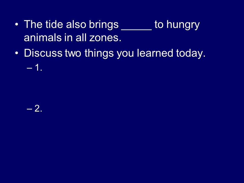 The tide also brings _____ to hungry animals in all zones. Discuss two things you learned today. –1. –2.