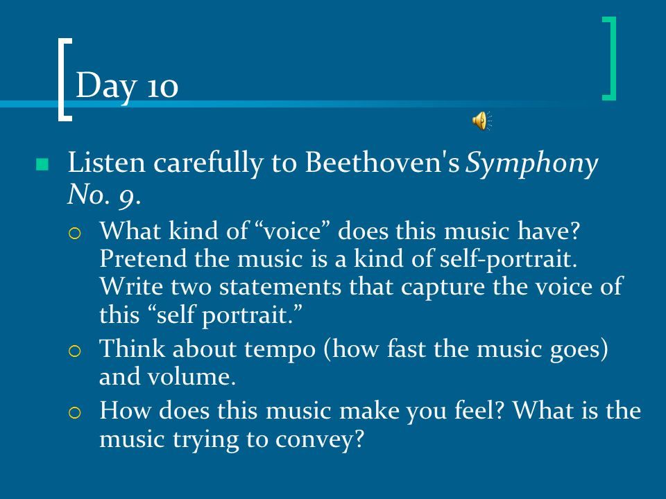 Day 10 Listen carefully to Beethoven's Symphony No. 9. What kind of voice does this music have? Pretend the music is a kind of self-portrait. Write tw