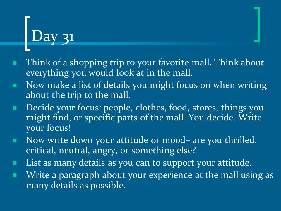 Day 31 Think of a shopping trip to your favorite mall. Think about everything you would look at in the mall. Now make a list of details you might focu