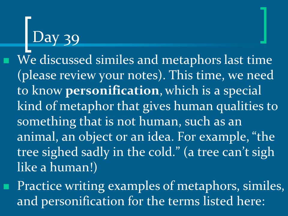 Day 39 We discussed similes and metaphors last time (please review your notes). This time, we need to know personification, which is a special kind of
