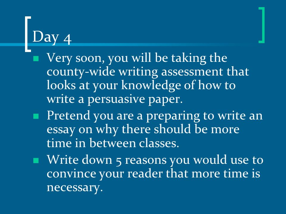 Day 4 Very soon, you will be taking the county-wide writing assessment that looks at your knowledge of how to write a persuasive paper. Pretend you ar
