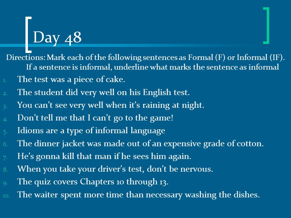 Day 48 Directions: Mark each of the following sentences as Formal (F) or Informal (IF). If a sentence is informal, underline what marks the sentence a