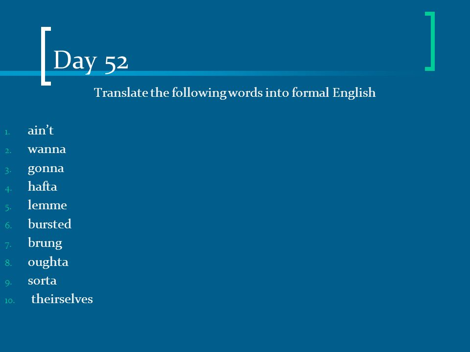 Day 52 Translate the following words into formal English 1. aint 2. wanna 3. gonna 4. hafta 5. lemme 6. bursted 7. brung 8. oughta 9. sorta 10. theirs