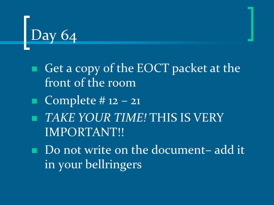 Day 64 Get a copy of the EOCT packet at the front of the room Complete # 12 – 21 TAKE YOUR TIME! THIS IS VERY IMPORTANT!! Do not write on the document