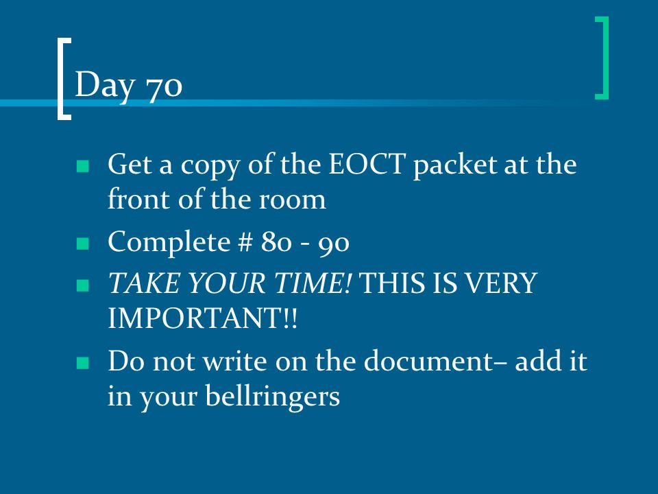 Day 70 Get a copy of the EOCT packet at the front of the room Complete # 80 - 90 TAKE YOUR TIME! THIS IS VERY IMPORTANT!! Do not write on the document