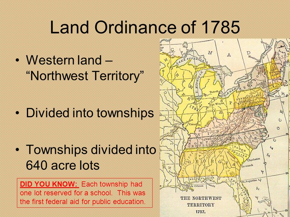 Land Ordinance of 1785 Western land – Northwest Territory Divided into townships Townships divided into 640 acre lots DID YOU KNOW: Each township had