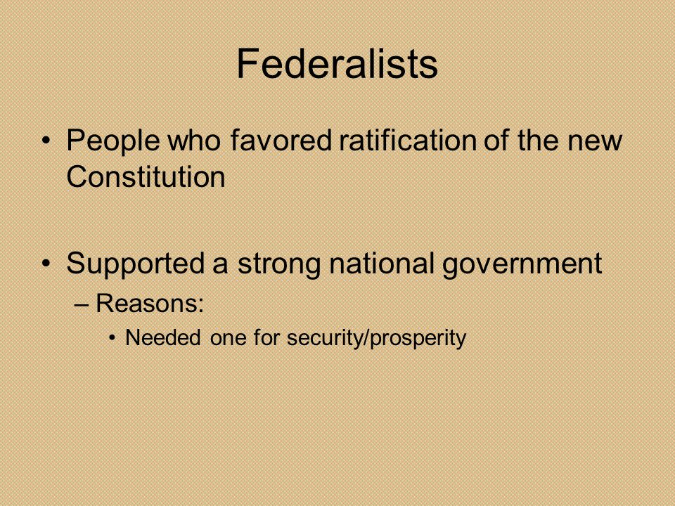 Federalists People who favored ratification of the new Constitution Supported a strong national government –Reasons: Needed one for security/prosperit