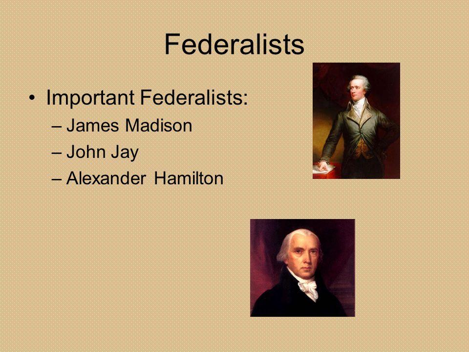 Federalists Important Federalists: –James Madison –John Jay –Alexander Hamilton