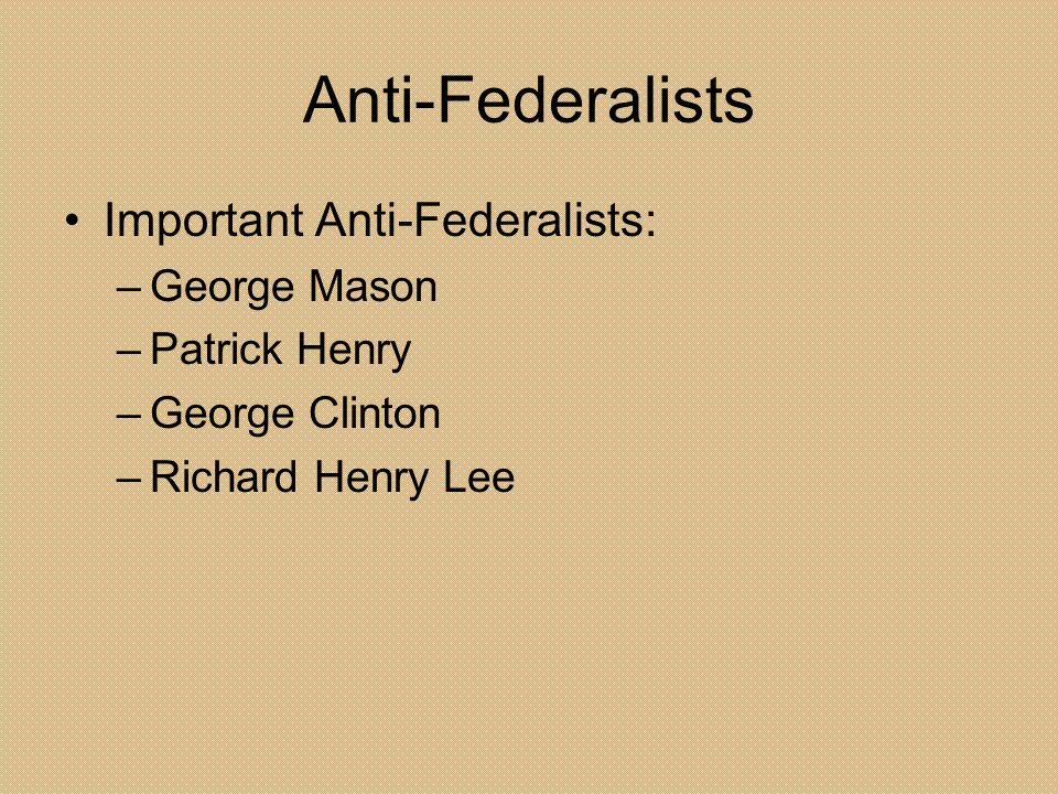 Anti-Federalists Important Anti-Federalists: –George Mason –Patrick Henry –George Clinton –Richard Henry Lee