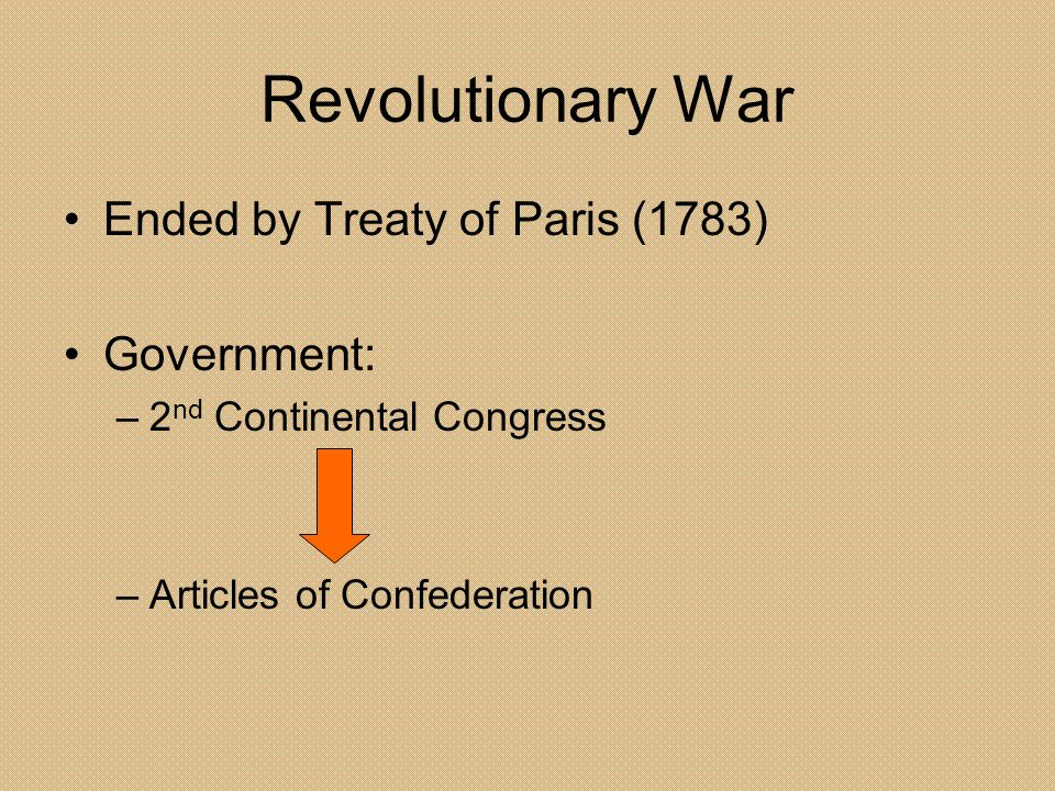 Revolutionary War Ended by Treaty of Paris (1783) Government: –2 nd Continental Congress –Articles of Confederation