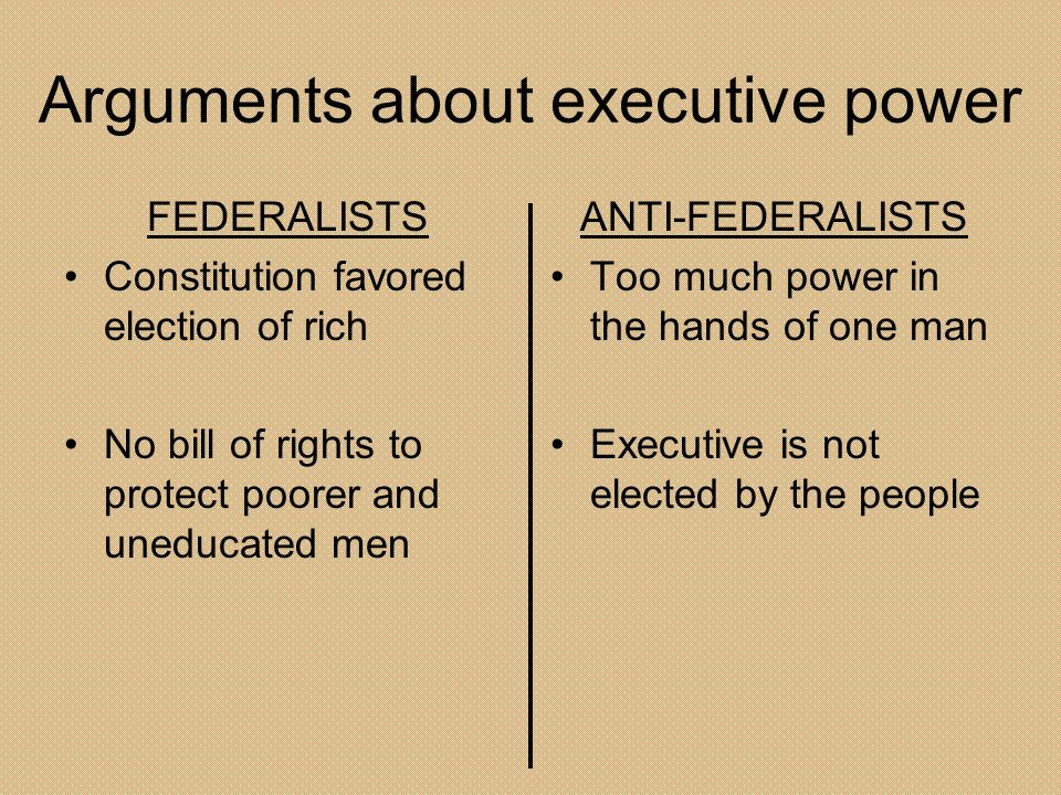 Arguments about executive power FEDERALISTS Constitution favored election of rich No bill of rights to protect poorer and uneducated men ANTI-FEDERALI