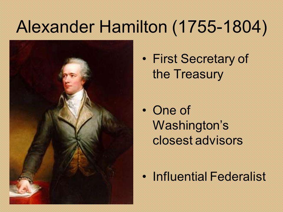 Alexander Hamilton (1755-1804) First Secretary of the Treasury One of Washingtons closest advisors Influential Federalist