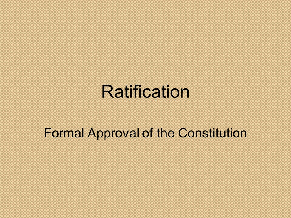 Ratification Formal Approval of the Constitution