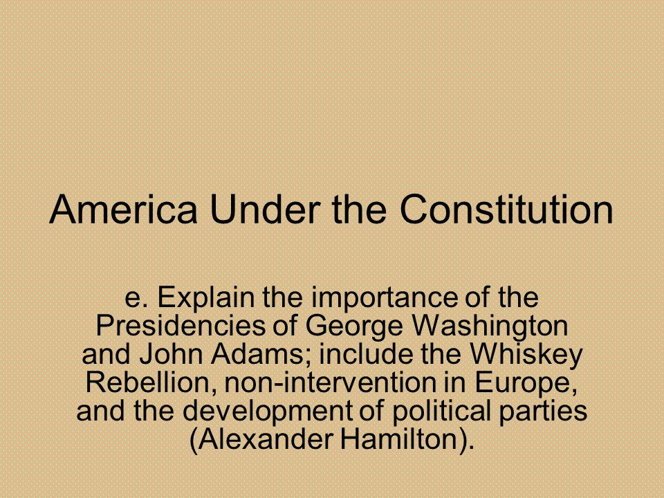 America Under the Constitution e. Explain the importance of the Presidencies of George Washington and John Adams; include the Whiskey Rebellion, non-i