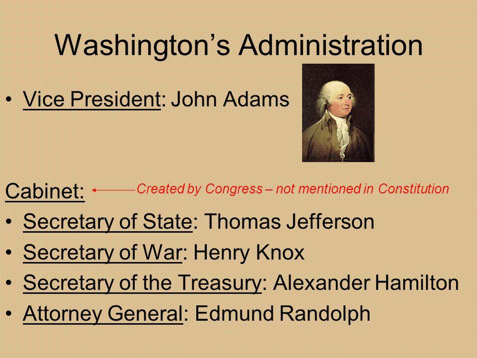 Washingtons Administration Vice President: John Adams Cabinet: Secretary of State: Thomas Jefferson Secretary of War: Henry Knox Secretary of the Trea