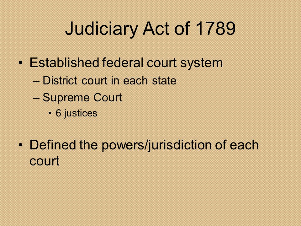 Judiciary Act of 1789 Established federal court system –District court in each state –Supreme Court 6 justices Defined the powers/jurisdiction of each
