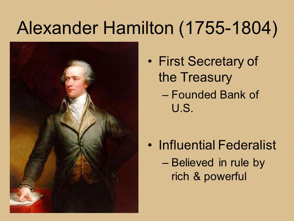 Alexander Hamilton (1755-1804) First Secretary of the Treasury –Founded Bank of U.S. Influential Federalist –Believed in rule by rich & powerful