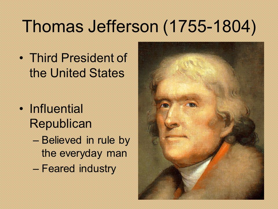 Thomas Jefferson (1755-1804) Third President of the United States Influential Republican –Believed in rule by the everyday man –Feared industry