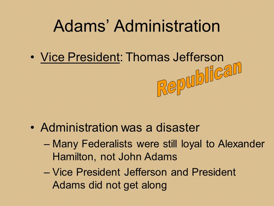 Adams Administration Vice President: Thomas Jefferson Administration was a disaster –Many Federalists were still loyal to Alexander Hamilton, not John