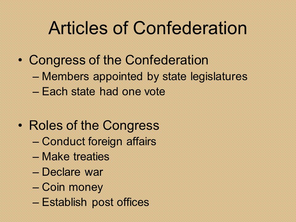Articles of Confederation Congress of the Confederation –Members appointed by state legislatures –Each state had one vote Roles of the Congress –Condu