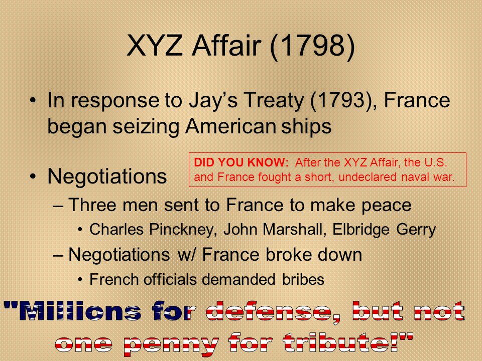 XYZ Affair (1798) In response to Jays Treaty (1793), France began seizing American ships Negotiations –Three men sent to France to make peace Charles