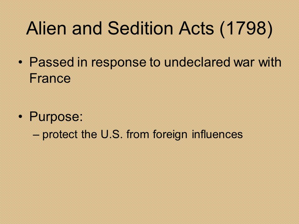 Alien and Sedition Acts (1798) Passed in response to undeclared war with France Purpose: –protect the U.S. from foreign influences