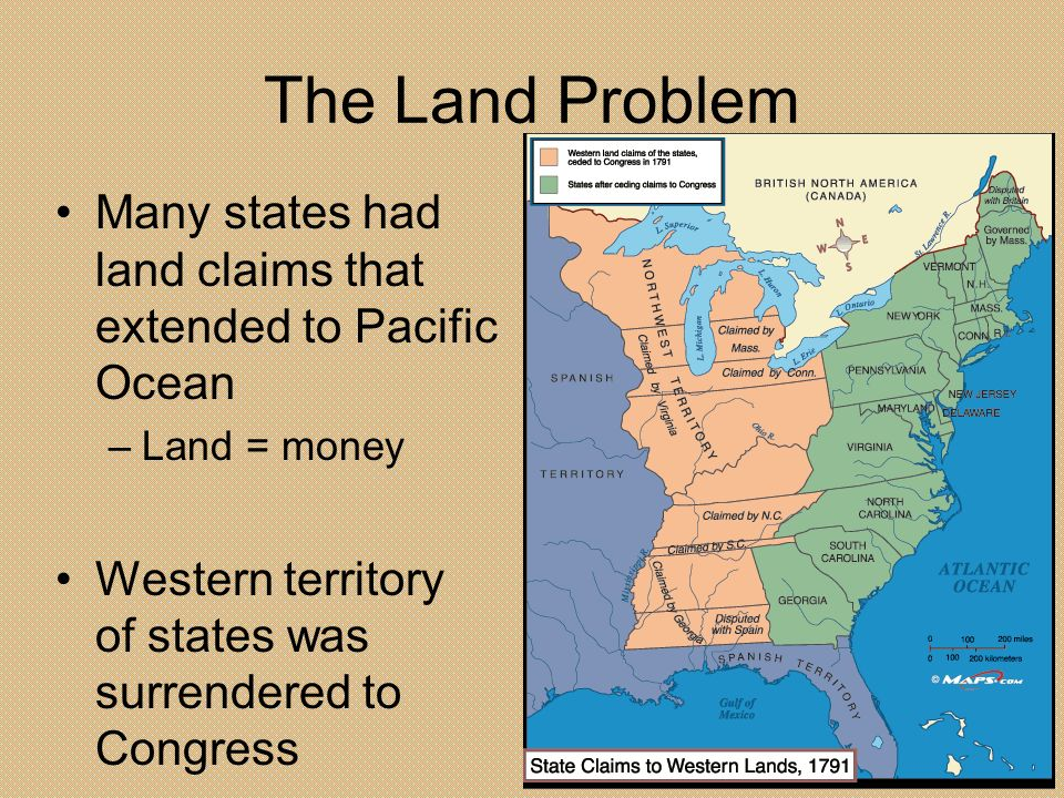 The Land Problem Many states had land claims that extended to Pacific Ocean –Land = money Western territory of states was surrendered to Congress