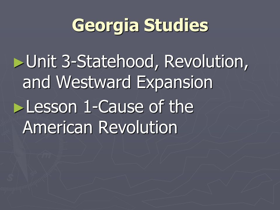 Georgia Studies Unit 3-Statehood, Revolution, and Westward Expansion Unit 3-Statehood, Revolution, and Westward Expansion Lesson 1-Cause of the Americ