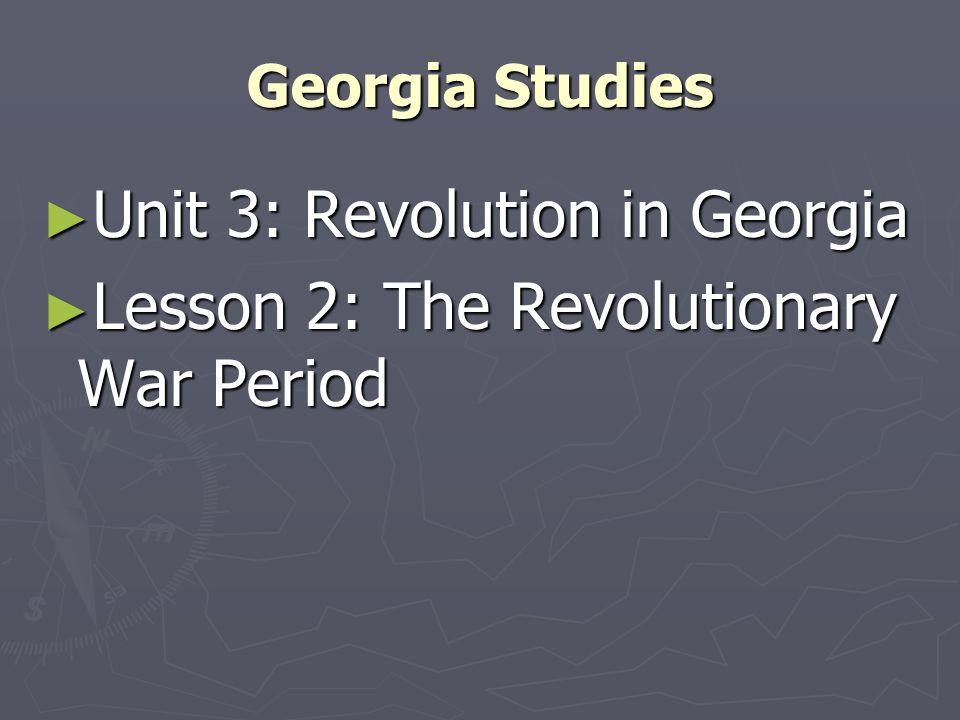 Georgia Studies Unit 3: Revolution in Georgia Unit 3: Revolution in Georgia Lesson 2: The Revolutionary War Period Lesson 2: The Revolutionary War Per