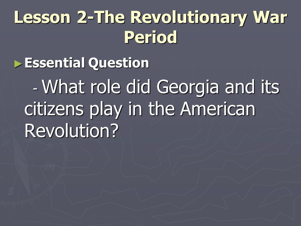 Lesson 2-The Revolutionary War Period Essential Question Essential Question - What role did Georgia and its citizens play in the American Revolution?