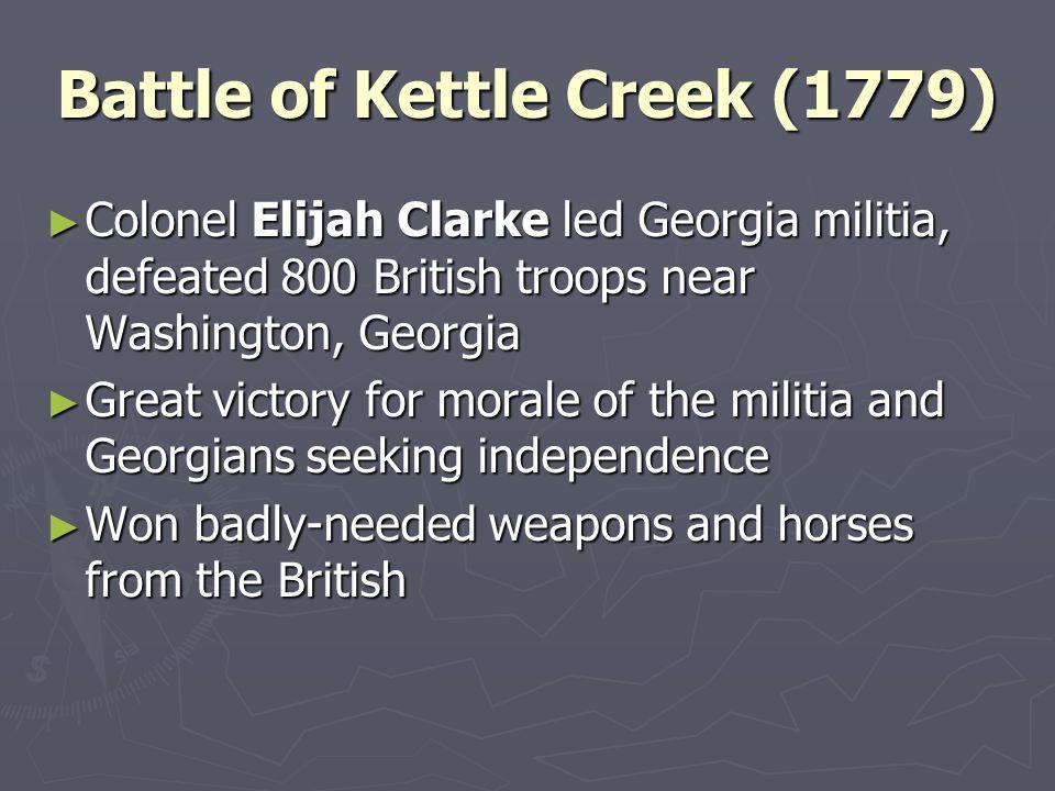 Battle of Kettle Creek (1779) Colonel Elijah Clarke led Georgia militia, defeated 800 British troops near Washington, Georgia Colonel Elijah Clarke le
