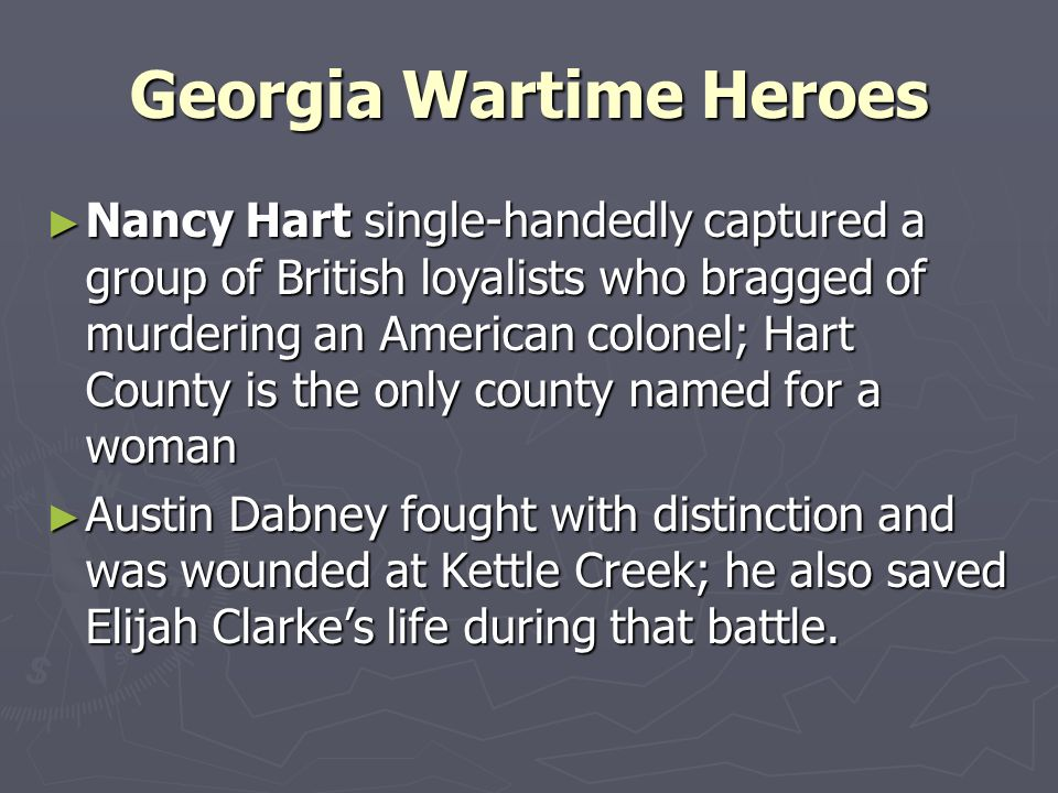 Georgia Wartime Heroes Nancy Hart single-handedly captured a group of British loyalists who bragged of murdering an American colonel; Hart County is t