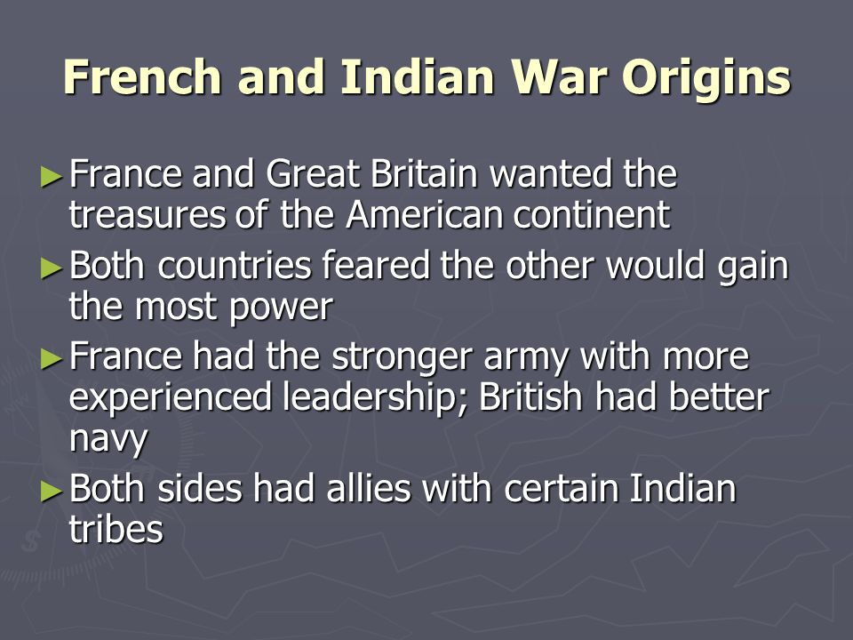 French and Indian War Origins France and Great Britain wanted the treasures of the American continent France and Great Britain wanted the treasures of