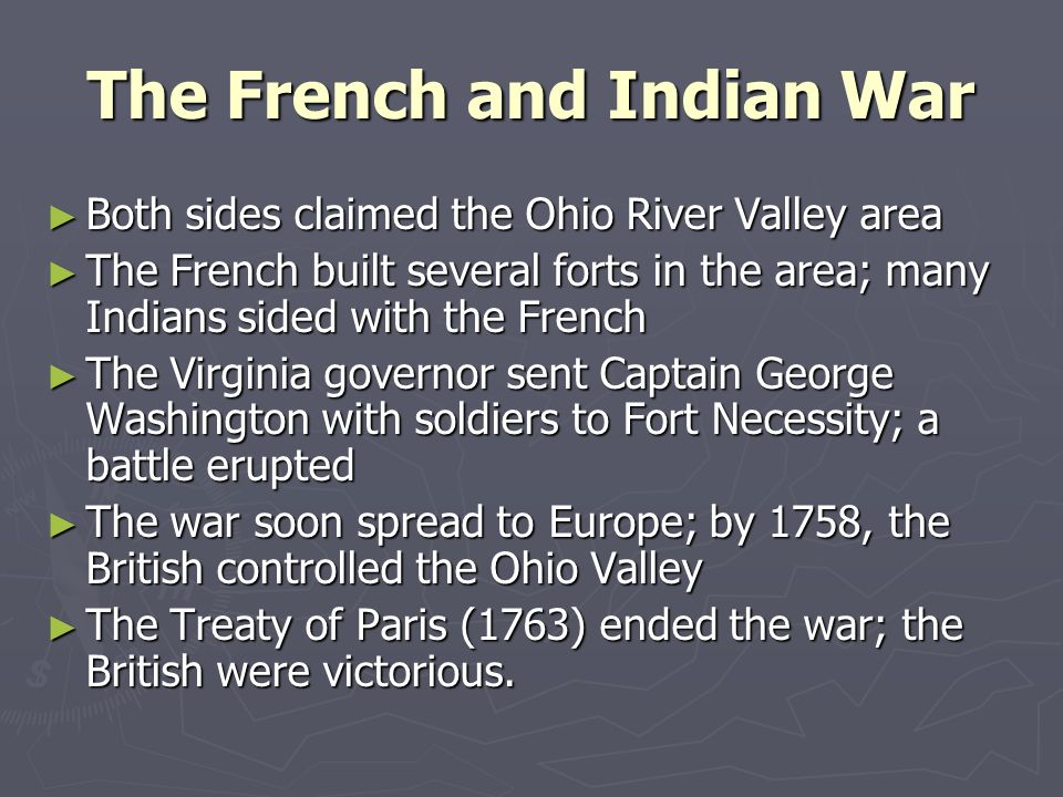 The French and Indian War Both sides claimed the Ohio River Valley area Both sides claimed the Ohio River Valley area The French built several forts i