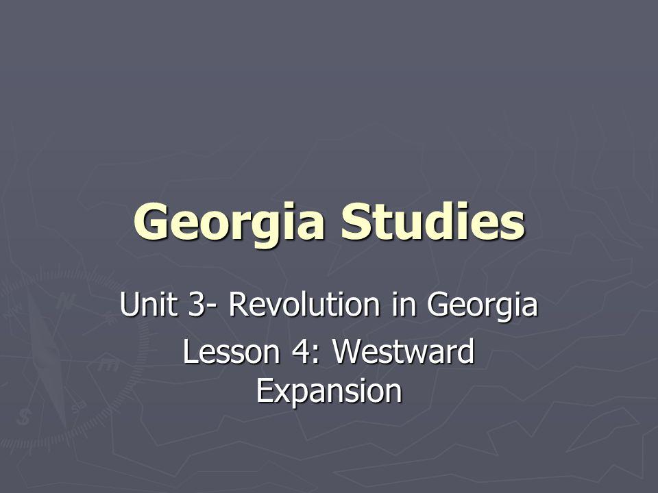 Georgia Studies Unit 3- Revolution in Georgia Lesson 4: Westward Expansion