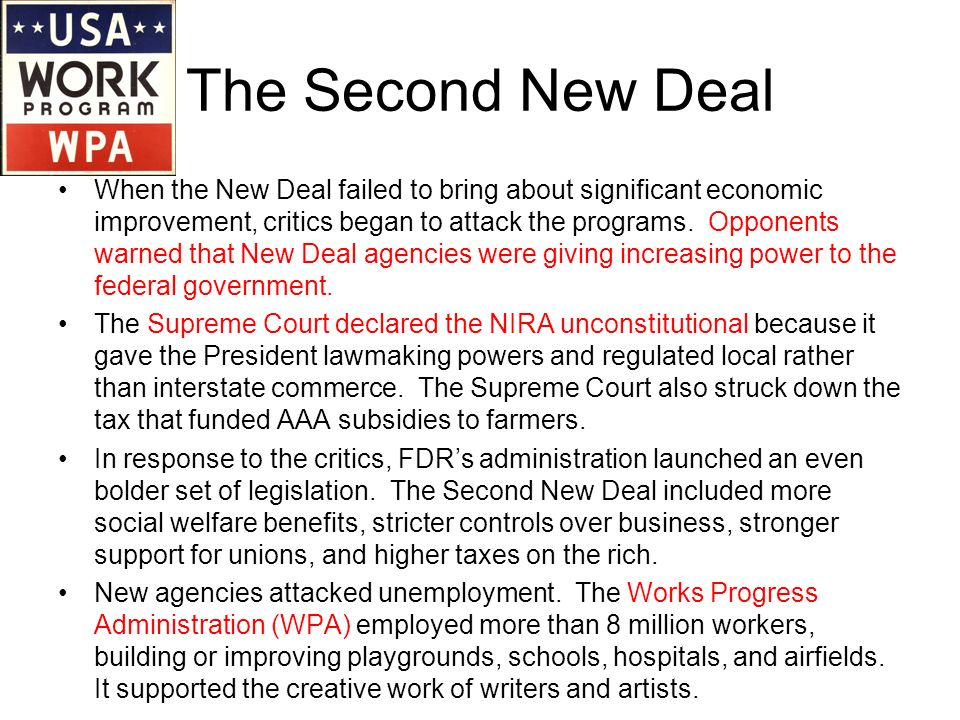 The Second New Deal When the New Deal failed to bring about significant economic improvement, critics began to attack the programs. Opponents warned t