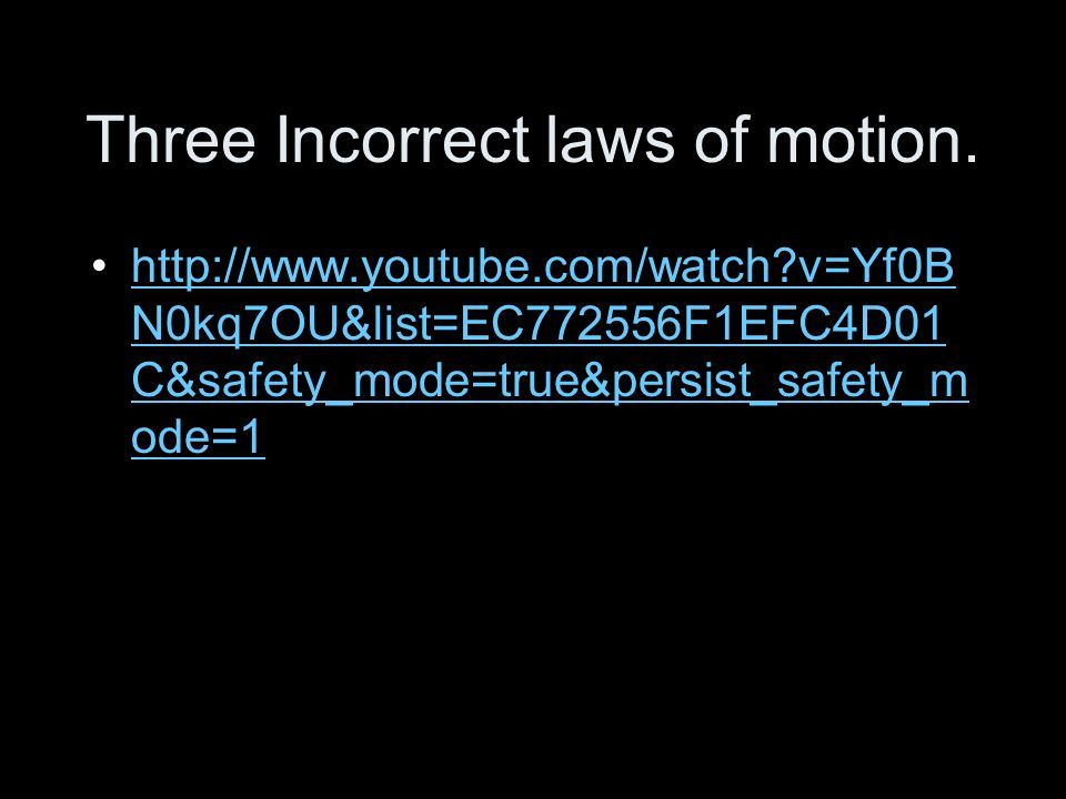 Three Incorrect laws of motion. http://www.youtube.com/watch?v=Yf0B N0kq7OU&list=EC772556F1EFC4D01 C&safety_mode=true&persist_safety_m ode=1http://www