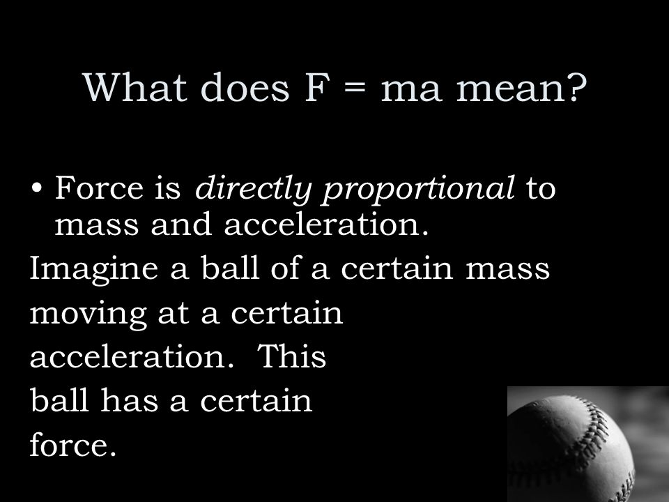 What does F = ma mean? Force is directly proportional to mass and acceleration. Imagine a ball of a certain mass moving at a certain acceleration. Thi
