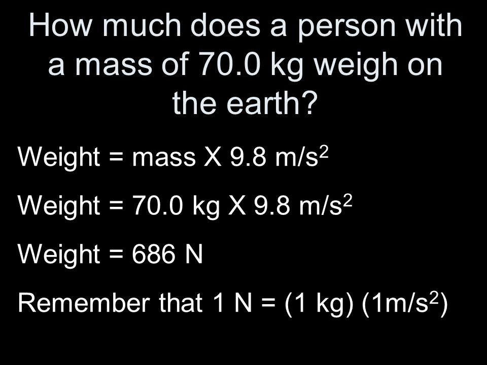 How much does a person with a mass of 70.0 kg weigh on the earth? Weight = mass X 9.8 m/s 2 Weight = 70.0 kg X 9.8 m/s 2 Weight = 686 N Remember that